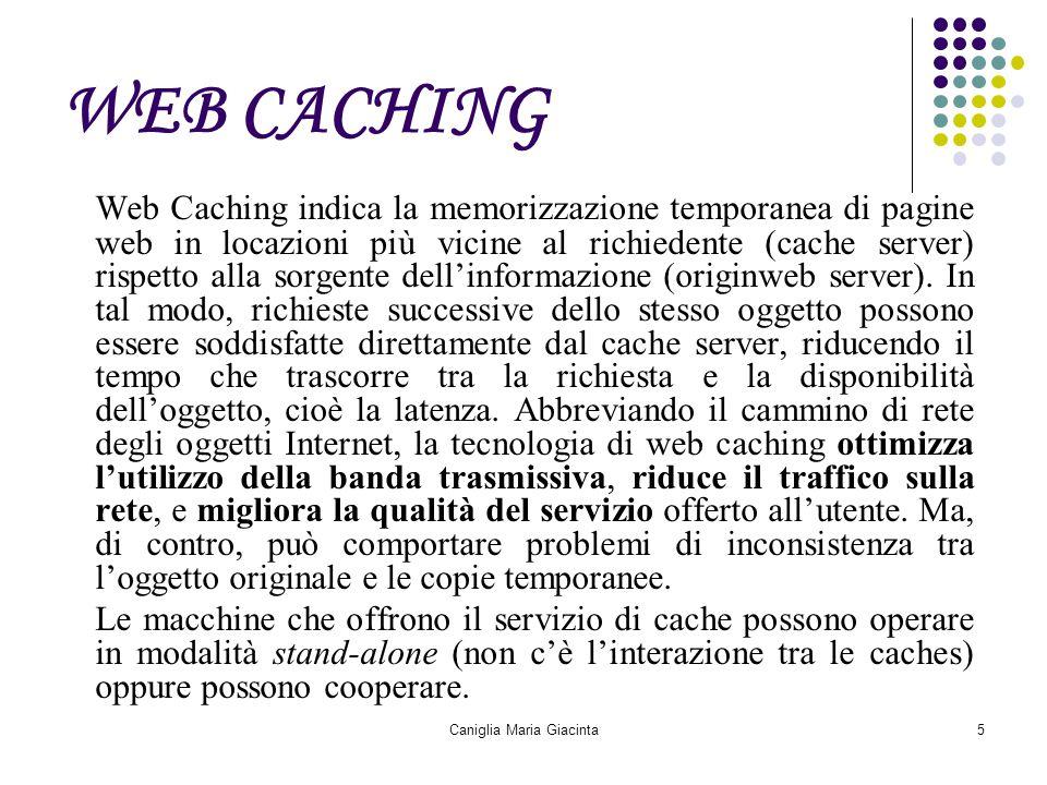 Caniglia Maria Giacinta5 WEB CACHING Web Caching indica la memorizzazione temporanea di pagine web in locazioni più vicine al richiedente (cache serve