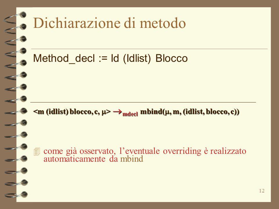 12 Dichiarazione di metodo Method_decl := Id (Idlist) Blocco  mdecl mbind( , m, (idlist, blocco, c))  mdecl mbind( , m, (idlist, blocco, c)) 4 com