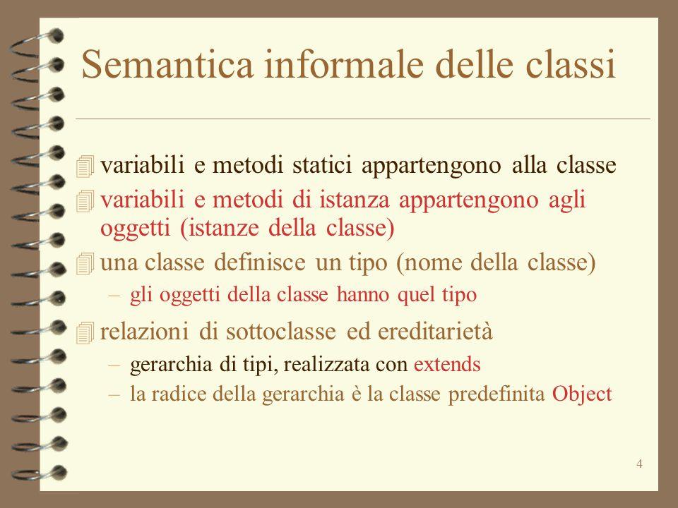 4 Semantica informale delle classi 4 variabili e metodi statici appartengono alla classe 4 variabili e metodi di istanza appartengono agli oggetti (is