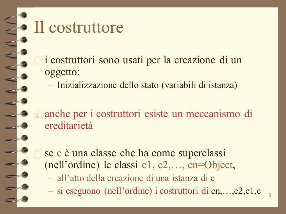 8 Il costruttore 4 i costruttori sono usati per la creazione di un oggetto: –Inizializzazione dello stato (variabili di istanza) 4 anche per i costrut