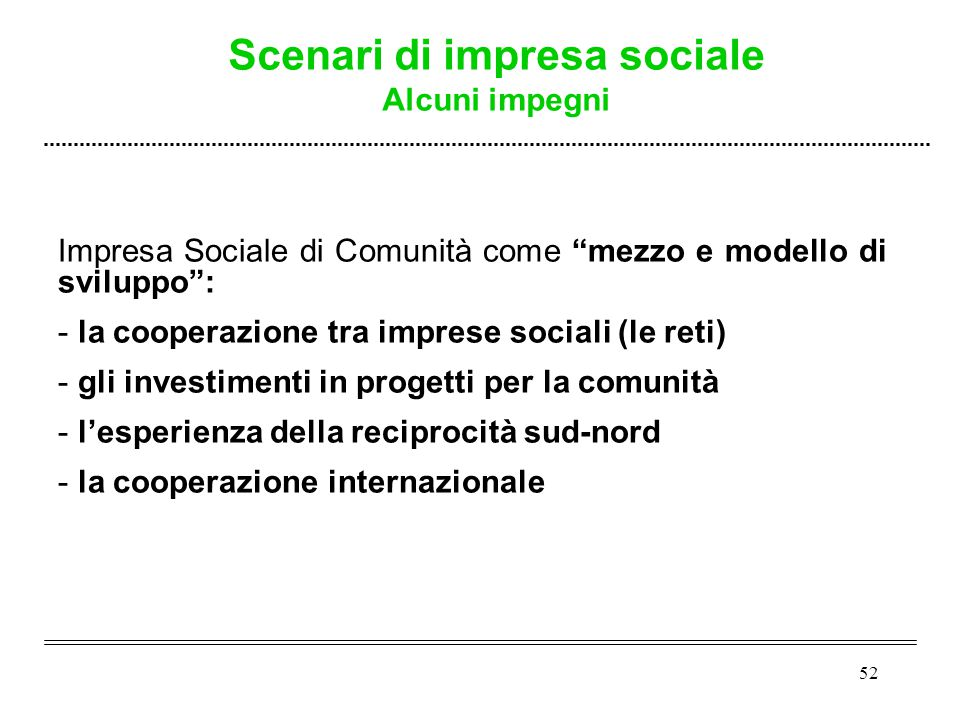 52 Impresa Sociale di Comunità come mezzo e modello di sviluppo : - - la cooperazione tra imprese sociali (le reti) - - gli investimenti in progetti per la comunità - - l'esperienza della reciprocità sud-nord - - la cooperazione internazionale Scenari di impresa sociale Alcuni impegni