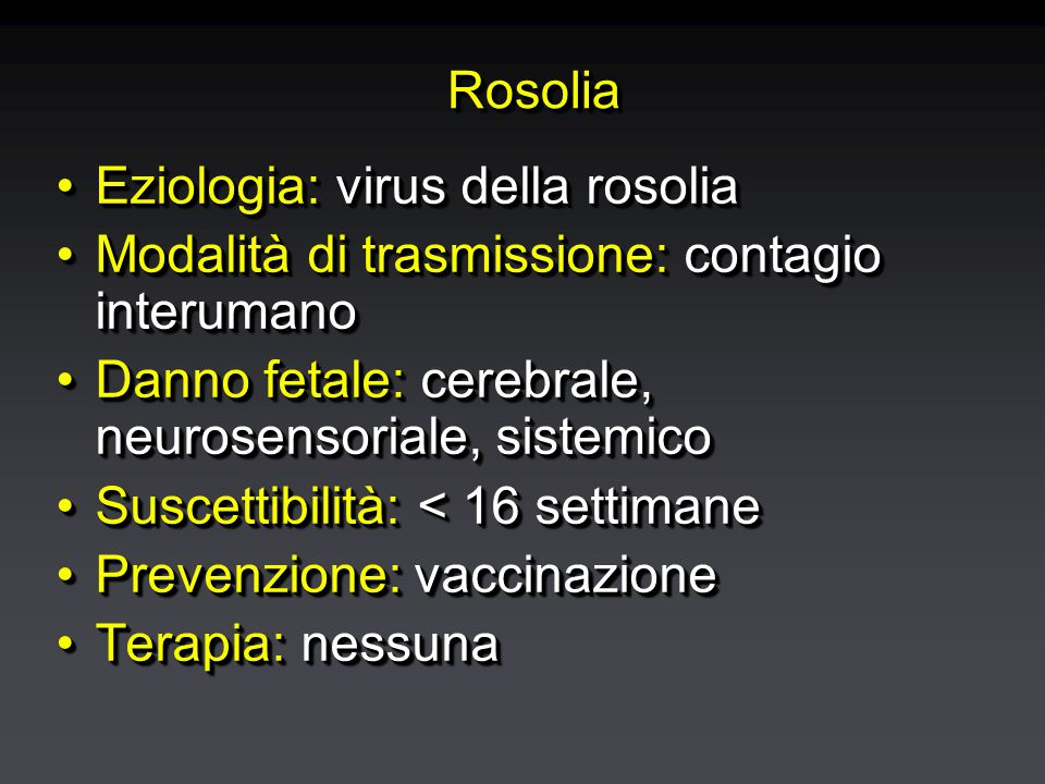 RosoliaRosolia Eziologia: virus della rosoliaEziologia: virus della rosolia Modalità di trasmissione: contagio interumanoModalità di trasmissione: contagio interumano Danno fetale: cerebrale, neurosensoriale, sistemicoDanno fetale: cerebrale, neurosensoriale, sistemico Suscettibilità: < 16 settimaneSuscettibilità: < 16 settimane Prevenzione: vaccinazionePrevenzione: vaccinazione Terapia: nessunaTerapia: nessuna Eziologia: virus della rosoliaEziologia: virus della rosolia Modalità di trasmissione: contagio interumanoModalità di trasmissione: contagio interumano Danno fetale: cerebrale, neurosensoriale, sistemicoDanno fetale: cerebrale, neurosensoriale, sistemico Suscettibilità: < 16 settimaneSuscettibilità: < 16 settimane Prevenzione: vaccinazionePrevenzione: vaccinazione Terapia: nessunaTerapia: nessuna