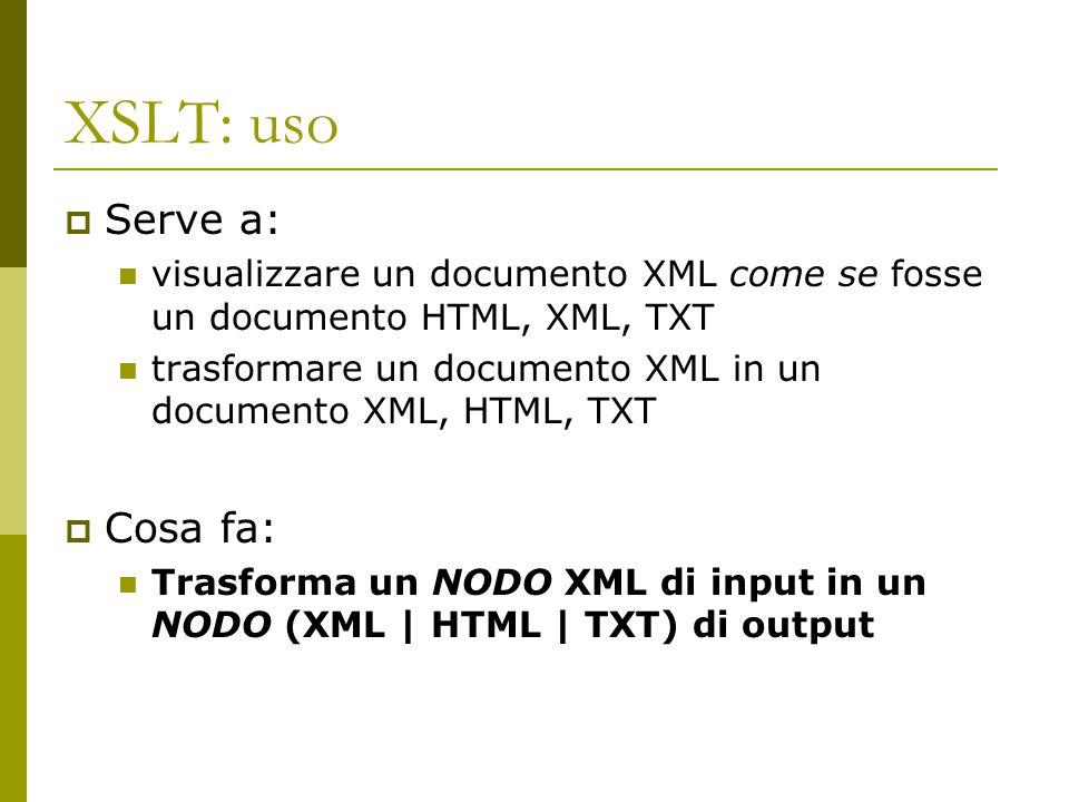 XSLT: uso  Serve a: visualizzare un documento XML come se fosse un documento HTML, XML, TXT trasformare un documento XML in un documento XML, HTML, T