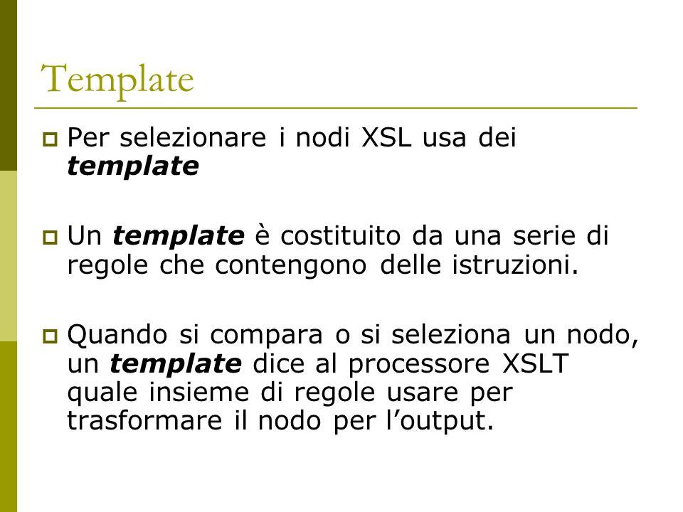 Template  Per selezionare i nodi XSL usa dei template  Un template è costituito da una serie di regole che contengono delle istruzioni.  Quando si