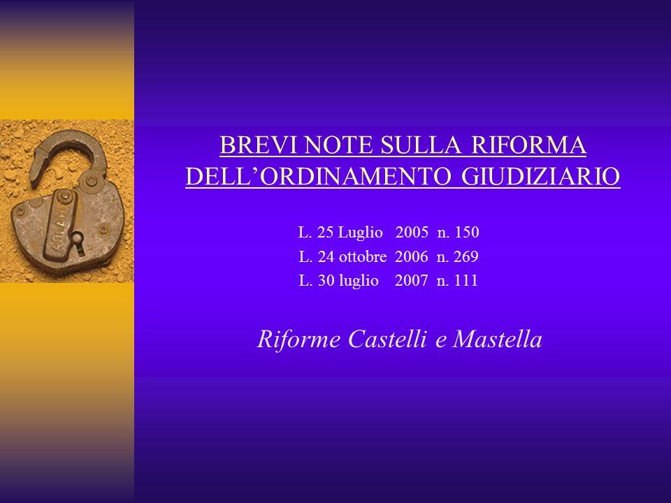 BREVI NOTE SULLA RIFORMA DELL'ORDINAMENTO GIUDIZIARIO L. 25 Luglio 2005 n. 150 L. 24 ottobre 2006 n. 269 L. 30 luglio 2007 n. 111 Riforme Castelli e M