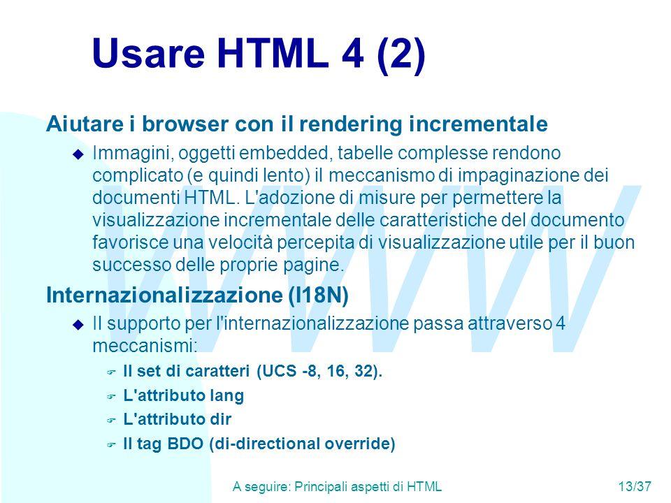 WWW A seguire: Principali aspetti di HTML13/37 Usare HTML 4 (2) Aiutare i browser con il rendering incrementale u Immagini, oggetti embedded, tabelle complesse rendono complicato (e quindi lento) il meccanismo di impaginazione dei documenti HTML.