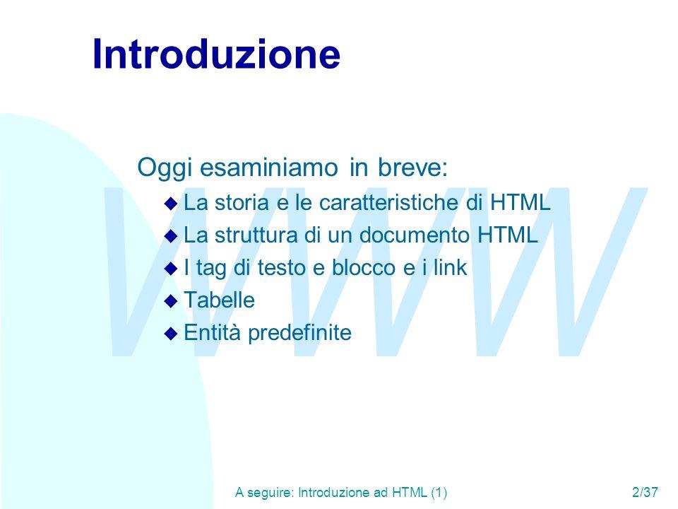 WWW A seguire: Introduzione ad HTML (1)2/37 Introduzione Oggi esaminiamo in breve: u La storia e le caratteristiche di HTML u La struttura di un documento HTML u I tag di testo e blocco e i link u Tabelle u Entità predefinite