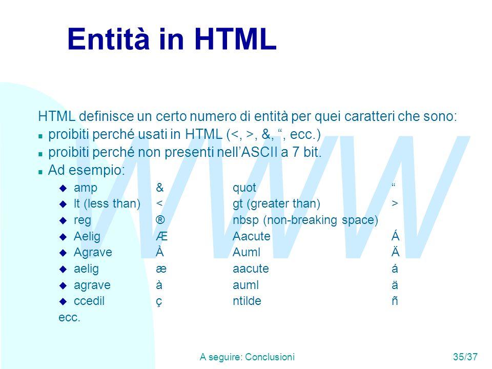 WWW A seguire: Conclusioni35/37 Entità in HTML HTML definisce un certo numero di entità per quei caratteri che sono: n proibiti perché usati in HTML (, &, , ecc.) n proibiti perché non presenti nell'ASCII a 7 bit.