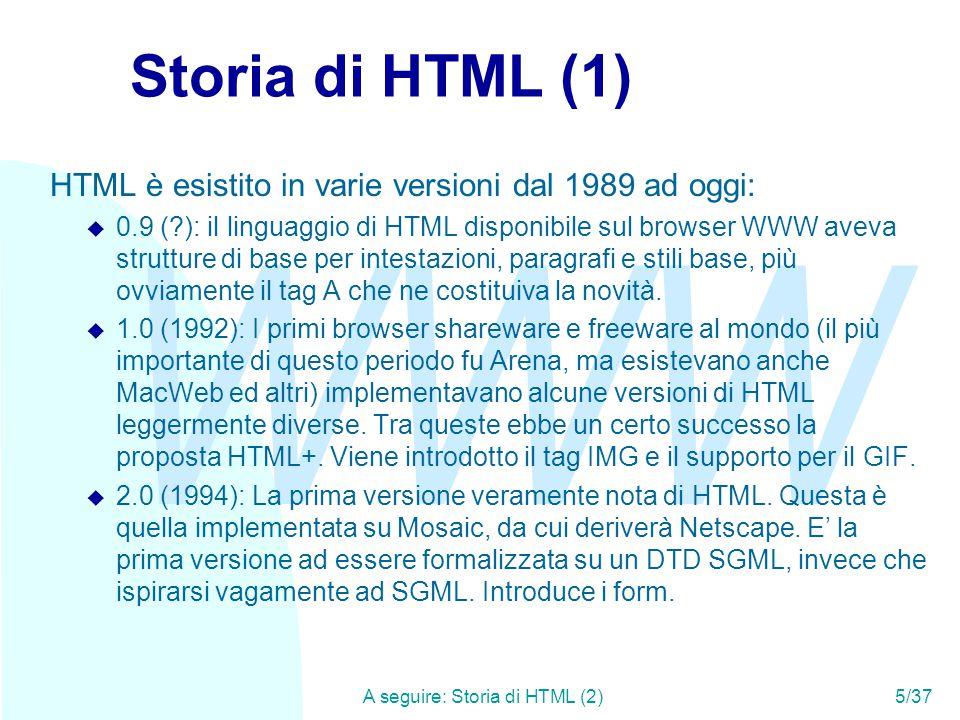 WWW A seguire: Storia di HTML (2)5/37 Storia di HTML (1) HTML è esistito in varie versioni dal 1989 ad oggi: u 0.9 (?): il linguaggio di HTML disponibile sul browser WWW aveva strutture di base per intestazioni, paragrafi e stili base, più ovviamente il tag A che ne costituiva la novità.