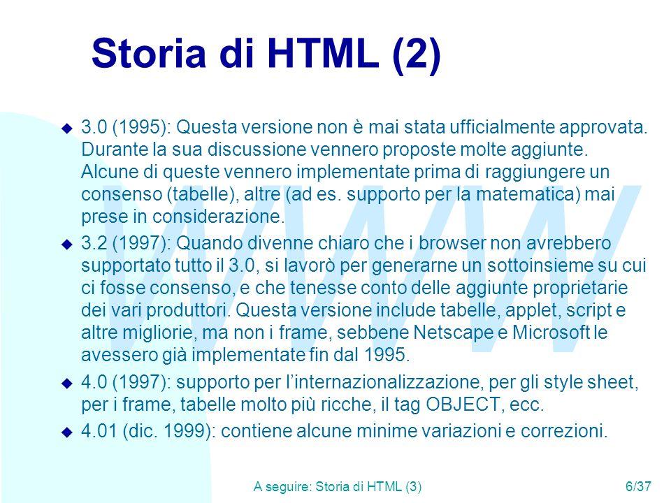 WWW A seguire: Storia di HTML (3)6/37 Storia di HTML (2) u 3.0 (1995): Questa versione non è mai stata ufficialmente approvata.