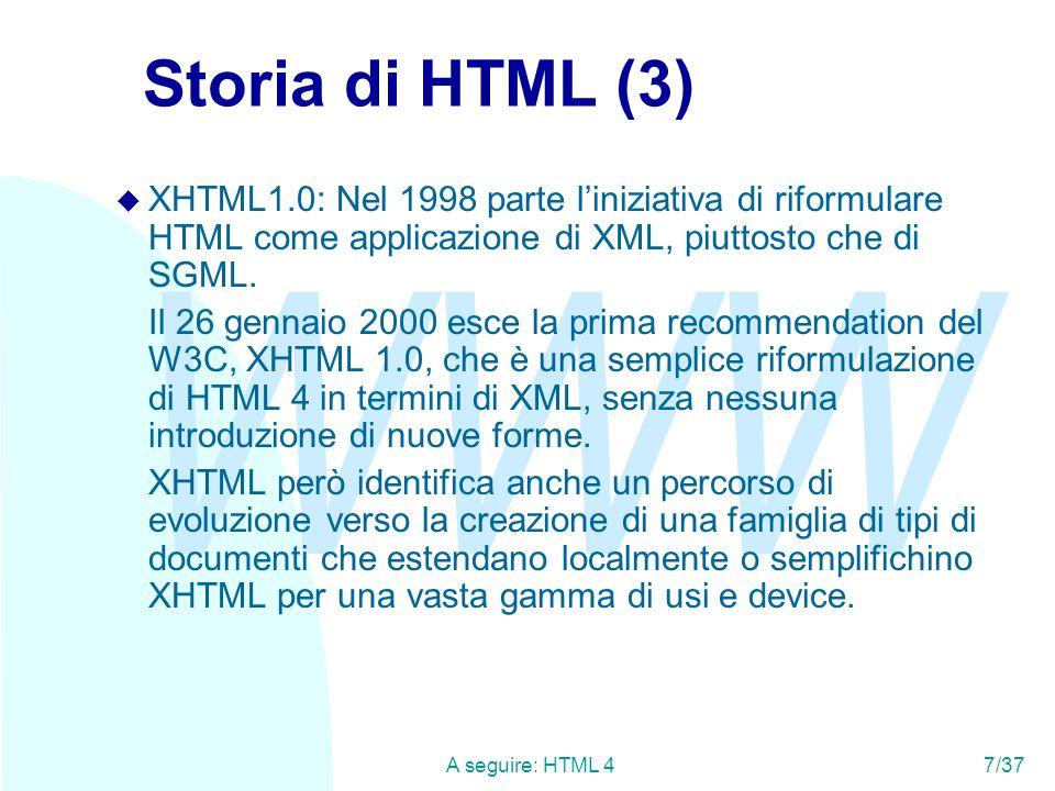 WWW A seguire: HTML 47/37 Storia di HTML (3) u XHTML1.0: Nel 1998 parte l'iniziativa di riformulare HTML come applicazione di XML, piuttosto che di SGML.
