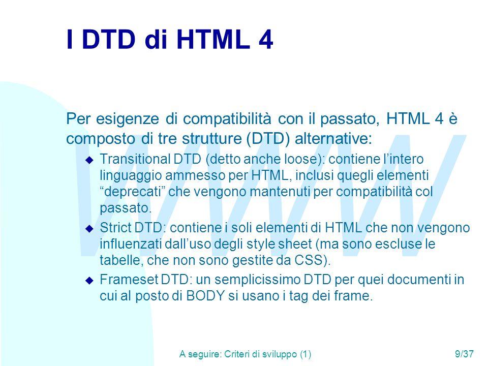 WWW A seguire: Criteri di sviluppo (1)9/37 I DTD di HTML 4 Per esigenze di compatibilità con il passato, HTML 4 è composto di tre strutture (DTD) alternative: u Transitional DTD (detto anche loose): contiene l'intero linguaggio ammesso per HTML, inclusi quegli elementi deprecati che vengono mantenuti per compatibilità col passato.