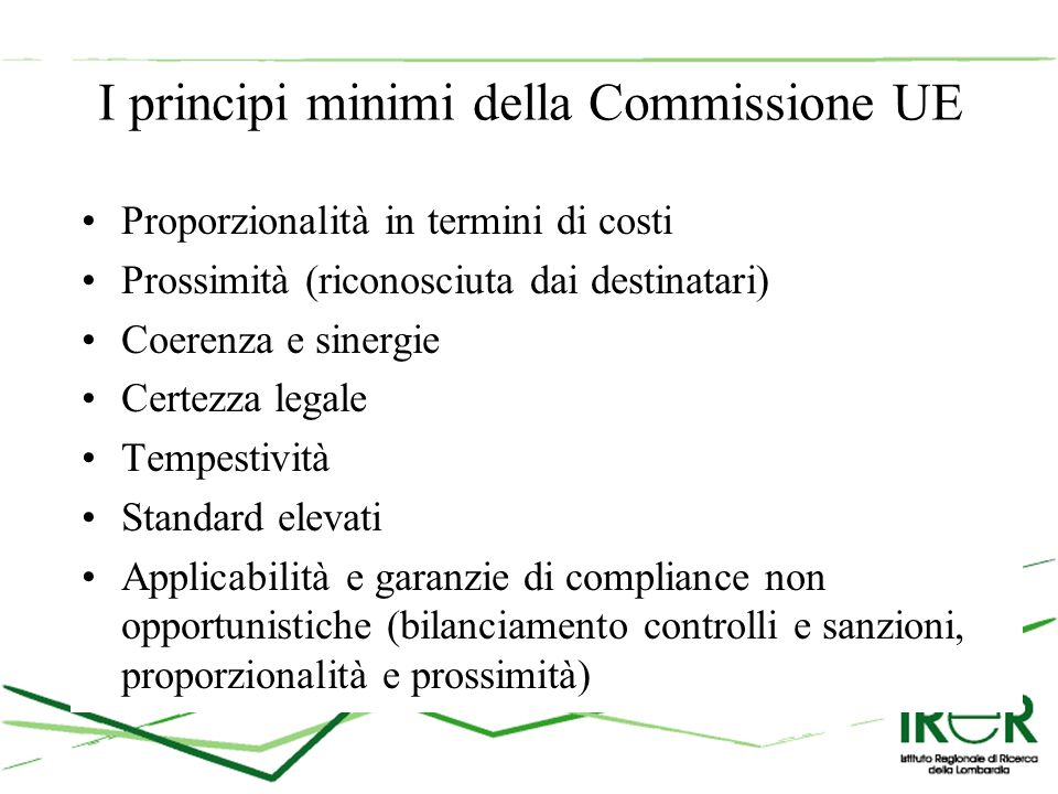 I principi minimi della Commissione UE Proporzionalità in termini di costi Prossimità (riconosciuta dai destinatari) Coerenza e sinergie Certezza legale Tempestività Standard elevati Applicabilità e garanzie di compliance non opportunistiche (bilanciamento controlli e sanzioni, proporzionalità e prossimità)