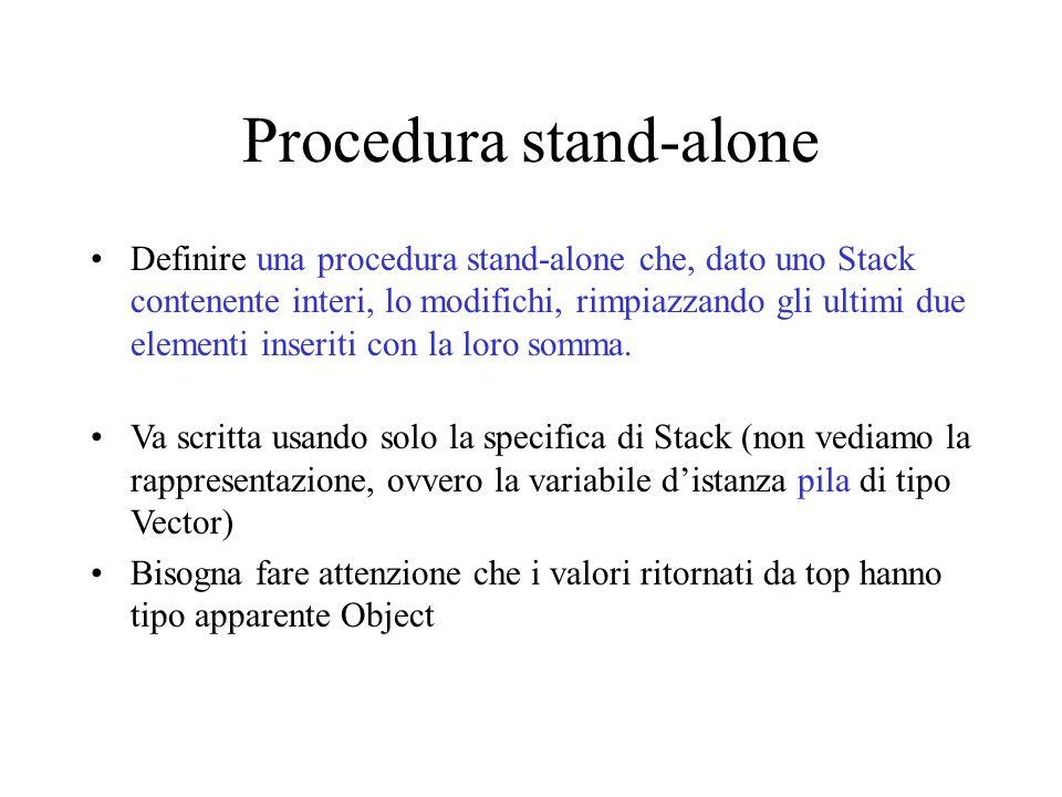 Procedura stand-alone Definire una procedura stand-alone che, dato uno Stack contenente interi, lo modifichi, rimpiazzando gli ultimi due elementi inseriti con la loro somma.