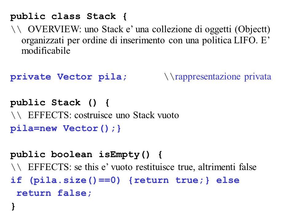 public Object top() throws EmptyException {\\ EFFECTS: se this e' vuoto solleva EmptyException, altrimenti ritorna l'ultimo elemento inserito if (isEmpty()) {throw new EmptyException( Stack.top );}; return pila.get(pila.size()-1)); } public void pop() throws EmptyException { \\ MODIFIES: this \\ EFFECTS: se this non e' vuoto rimuove l'ultimo elemento inserito, altrimenti solleva EmptyException if (isEmpty()) {throw new EmptyException( Stack.pop );}; pila.remove(pila.size()-1));}