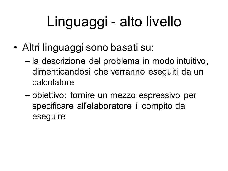 Linguaggi - alto livello Altri linguaggi sono basati su: –la descrizione del problema in modo intuitivo, dimenticandosi che verranno eseguiti da un ca