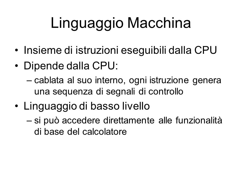 Linguaggio Macchina Insieme di istruzioni eseguibili dalla CPU Dipende dalla CPU: –cablata al suo interno, ogni istruzione genera una sequenza di segn