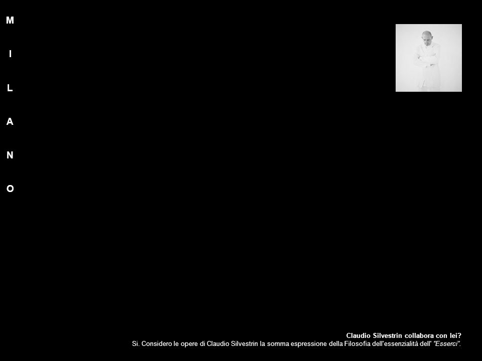 """Claudio Silvestrin collabora con lei? Si. Considero le opere di Claudio Silvestrin la somma espressione della Filosofia dell'essenzialità dell' """"Esser"""