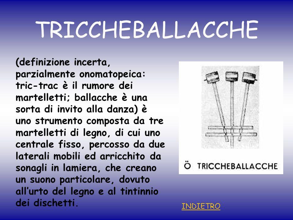 TRICCHEBALLACCHE (definizione incerta, parzialmente onomatopeica: tric-trac è il rumore dei martelletti; ballacche è una sorta di invito alla danza) è uno strumento composta da tre martelletti di legno, di cui uno centrale fisso, percosso da due laterali mobili ed arricchito da sonagli in lamiera, che creano un suono particolare, dovuto all'urto del legno e al tintinnio dei dischetti.