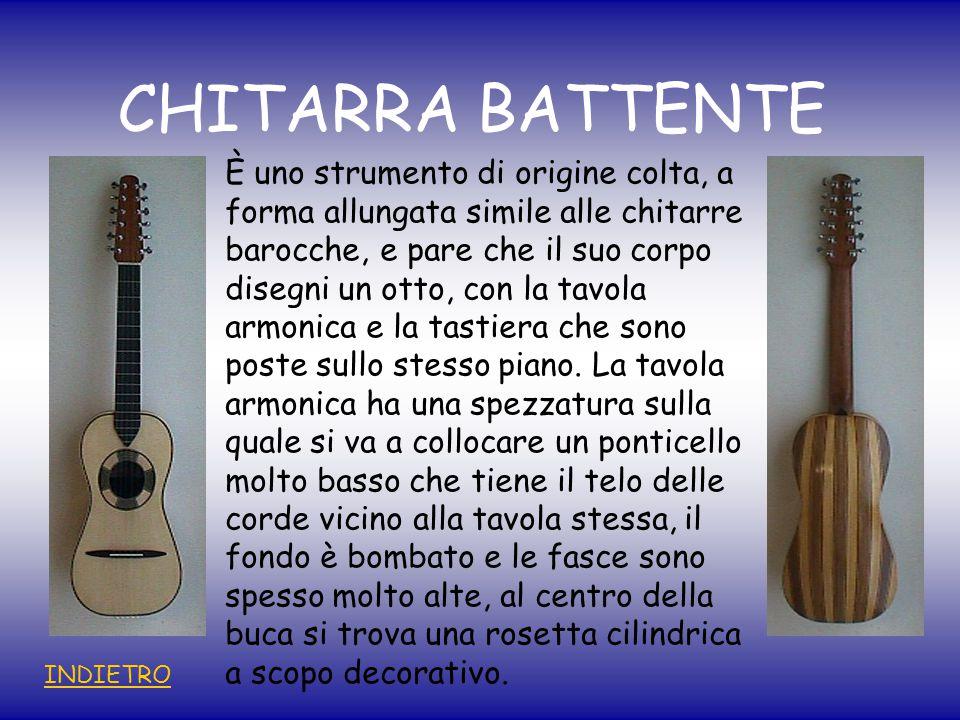 CHITARRA BATTENTE È uno strumento di origine colta, a forma allungata simile alle chitarre barocche, e pare che il suo corpo disegni un otto, con la tavola armonica e la tastiera che sono poste sullo stesso piano.