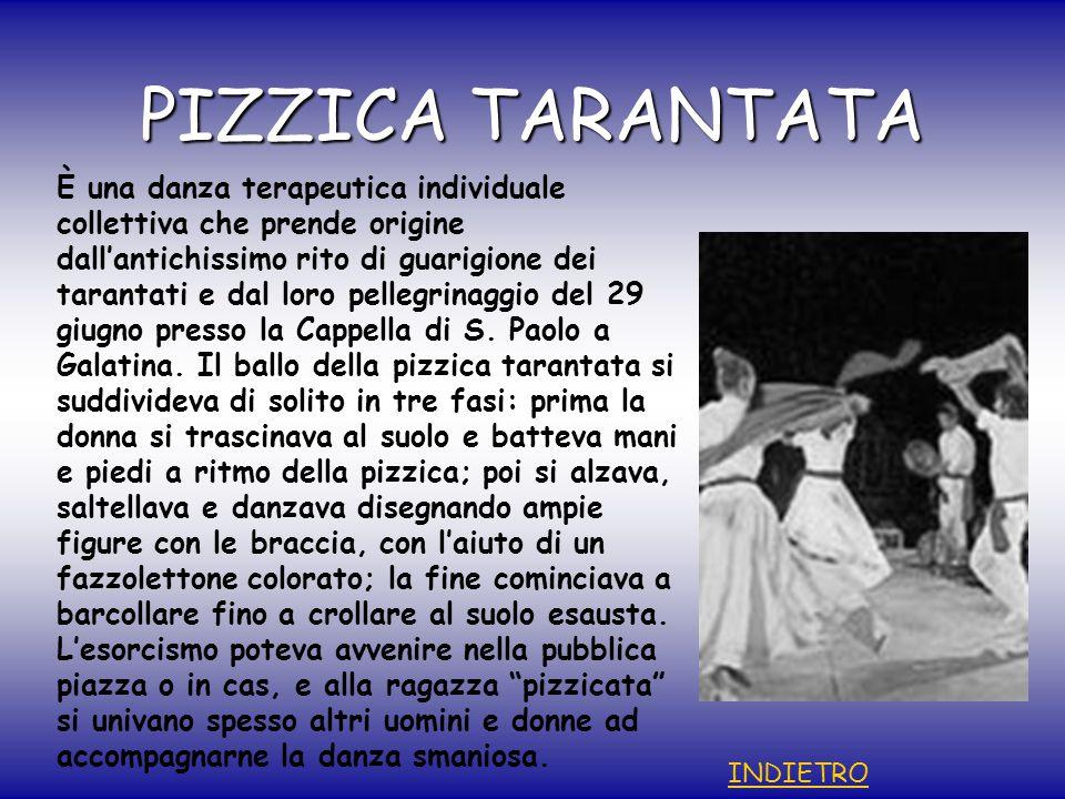 PIZZICA TARANTATA È una danza terapeutica individuale collettiva che prende origine dall'antichissimo rito di guarigione dei tarantati e dal loro pellegrinaggio del 29 giugno presso la Cappella di S.