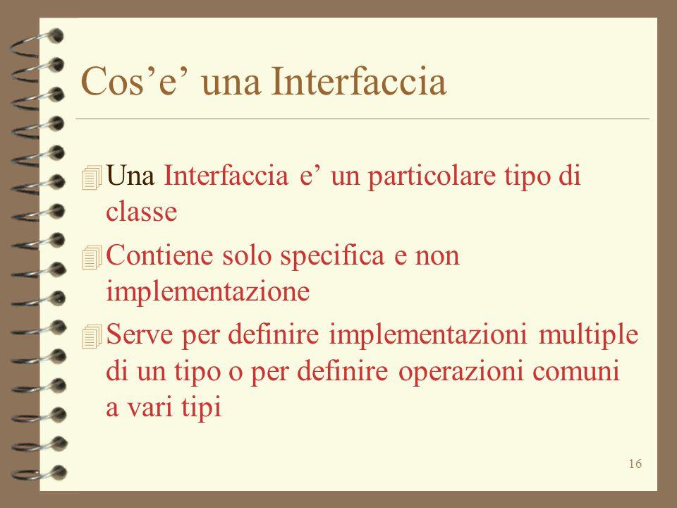 16 Cos'e' una Interfaccia 4 Una Interfaccia e' un particolare tipo di classe 4 Contiene solo specifica e non implementazione 4 Serve per definire implementazioni multiple di un tipo o per definire operazioni comuni a vari tipi