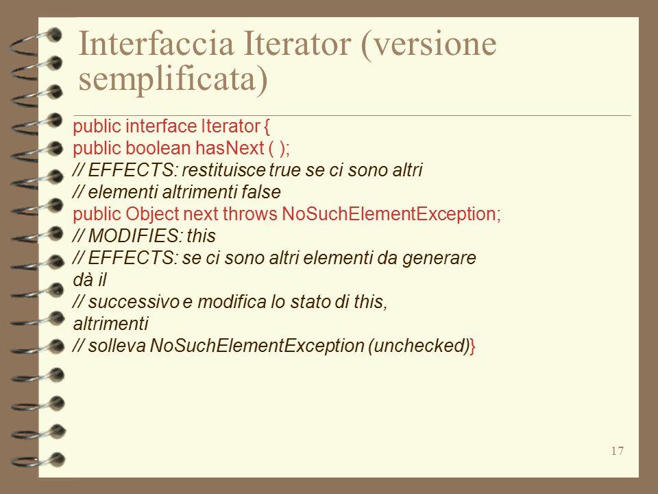 17 Interfaccia Iterator (versione semplificata) public interface Iterator { public boolean hasNext ( ); // EFFECTS: restituisce true se ci sono altri