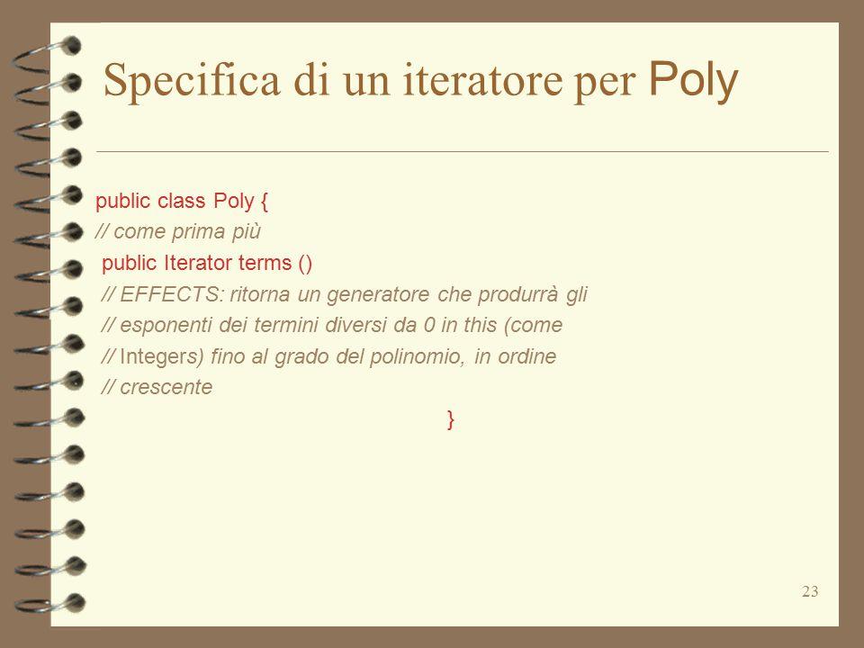 23 Specifica di un iteratore per Poly public class Poly { // come prima più public Iterator terms () // EFFECTS: ritorna un generatore che produrrà gli // esponenti dei termini diversi da 0 in this (come // Integers) fino al grado del polinomio, in ordine // crescente }