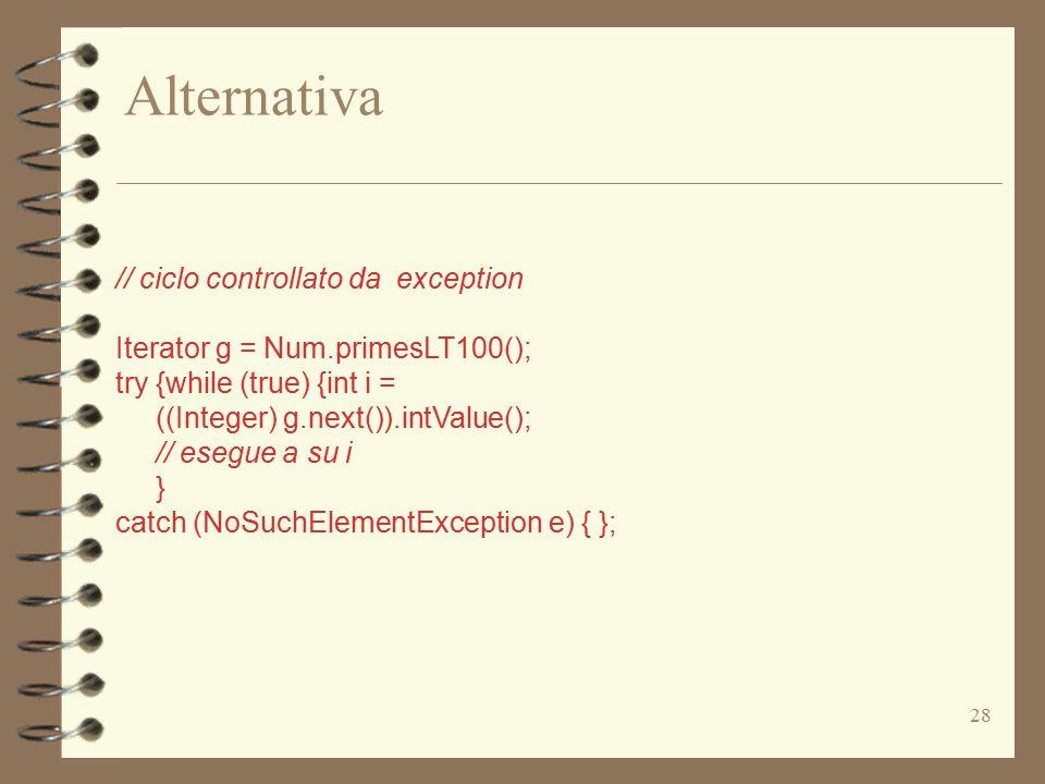 28 Alternativa // ciclo controllato da exception Iterator g = Num.primesLT100(); try {while (true) {int i = ((Integer) g.next()).intValue(); // esegue