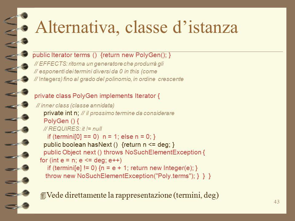 43 Alternativa, classe d'istanza public Iterator terms () {return new PolyGen(); } // EFFECTS: ritorna un generatore che produrrà gli // esponenti dei
