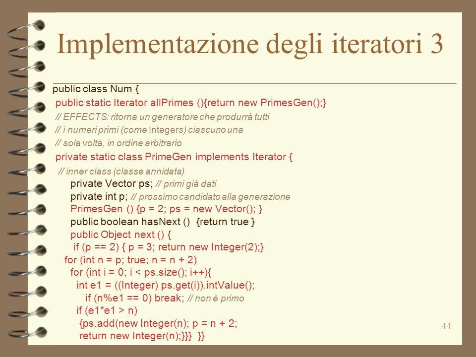 44 Implementazione degli iteratori 3 public class Num { public static Iterator allPrimes (){return new PrimesGen();} // EFFECTS: ritorna un generatore