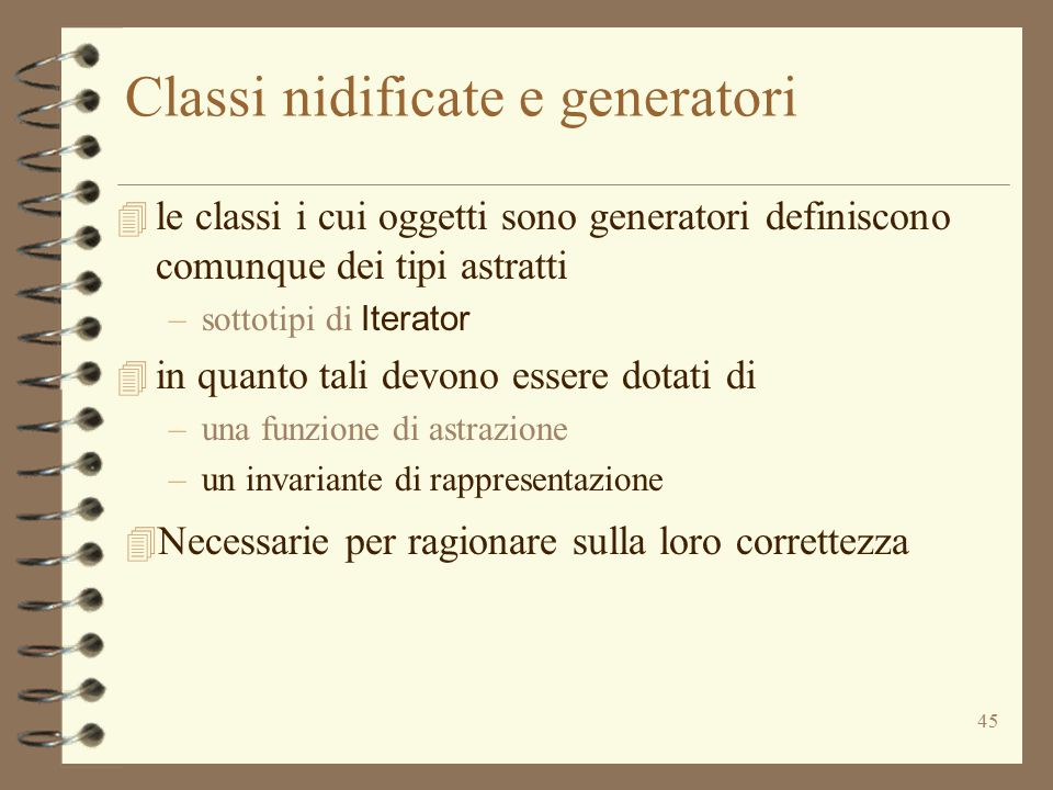 45 Classi nidificate e generatori  le classi i cui oggetti sono generatori definiscono comunque dei tipi astratti –sottotipi di Iterator  in quanto tali devono essere dotati di –una funzione di astrazione –un invariante di rappresentazione 4 Necessarie per ragionare sulla loro correttezza