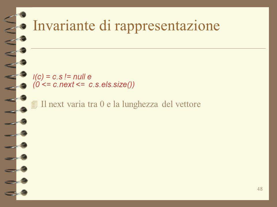 48 Invariante di rappresentazione I (c) = c.s != null e (0 <= c.next <= c.s.els.size()) 4 Il next varia tra 0 e la lunghezza del vettore