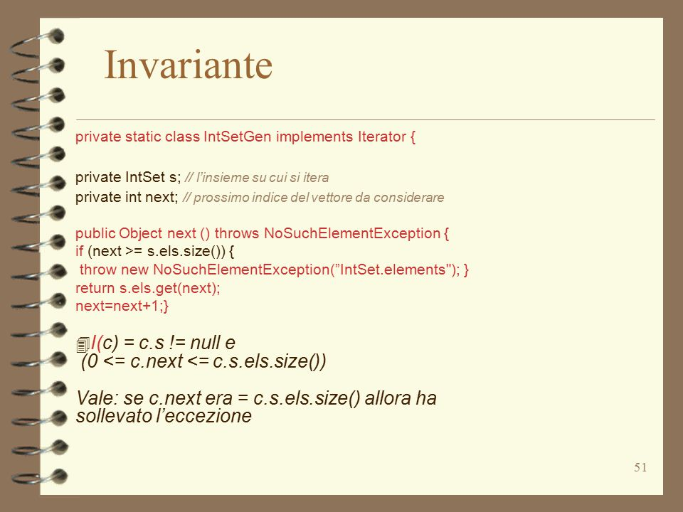 51 private static class IntSetGen implements Iterator { private IntSet s; // l'insieme su cui si itera private int next; // prossimo indice del vettore da considerare public Object next () throws NoSuchElementException { if (next >= s.els.size()) { throw new NoSuchElementException( IntSet.elements ); } return s.els.get(next); next=next+1;} 4 I(c) = c.s != null e (0 <= c.next <= c.s.els.size()) Vale: se c.next era = c.s.els.size() allora ha sollevato l'eccezione Invariante