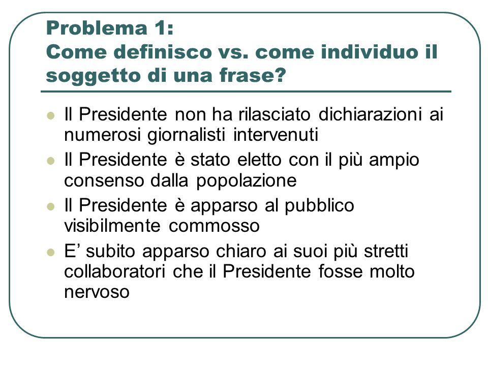 Problema 1: Come definisco vs. come individuo il soggetto di una frase? Il Presidente non ha rilasciato dichiarazioni ai numerosi giornalisti interven