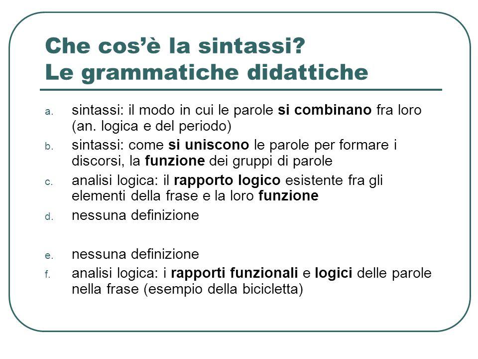 Che cos'è la sintassi? Le grammatiche didattiche a. sintassi: il modo in cui le parole si combinano fra loro (an. logica e del periodo) b. sintassi: c