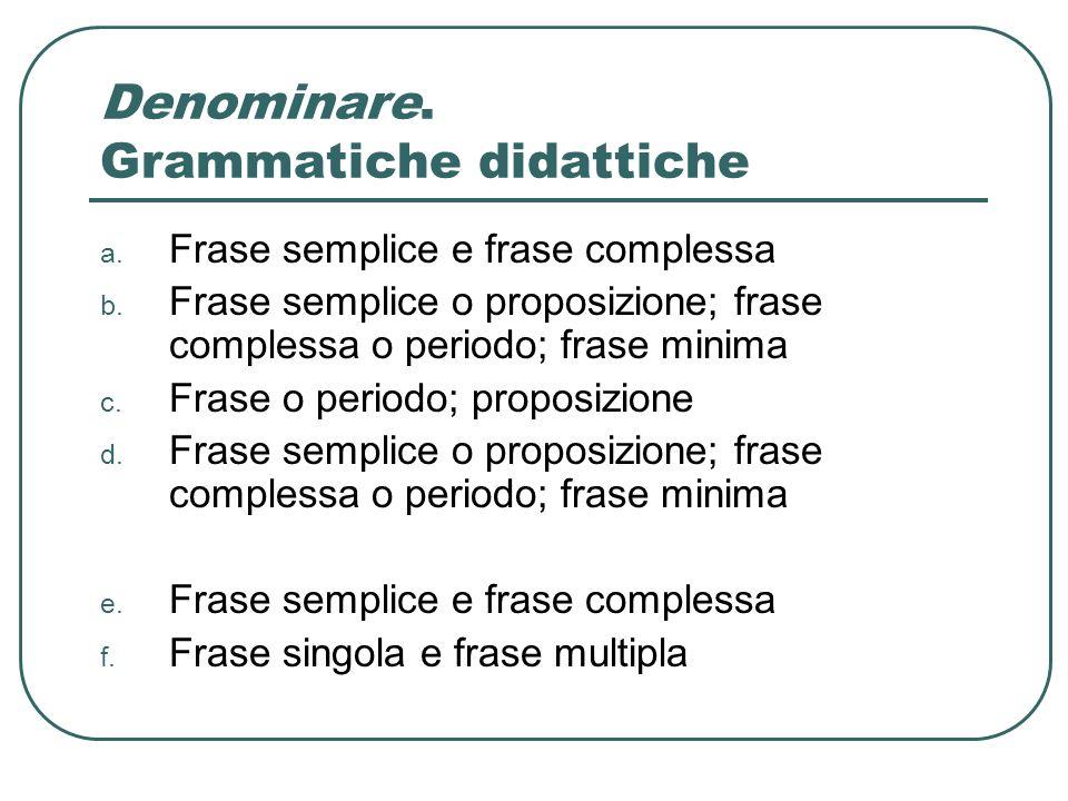 Denominare. Grammatiche didattiche a. Frase semplice e frase complessa b. Frase semplice o proposizione; frase complessa o periodo; frase minima c. Fr