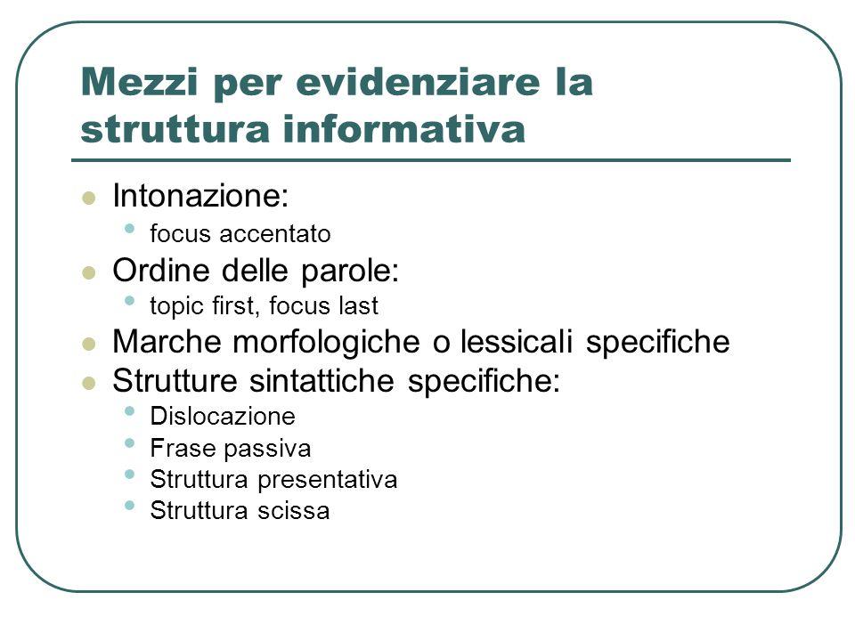 Mezzi per evidenziare la struttura informativa Intonazione: focus accentato Ordine delle parole: topic first, focus last Marche morfologiche o lessica