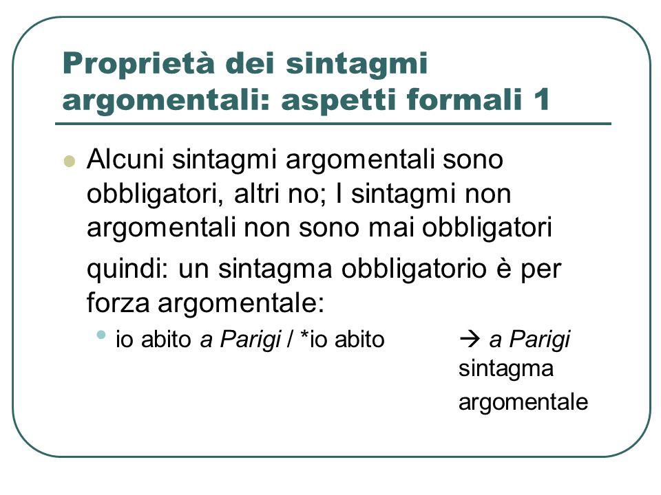 Proprietà dei sintagmi argomentali: aspetti formali 1 Alcuni sintagmi argomentali sono obbligatori, altri no; I sintagmi non argomentali non sono mai