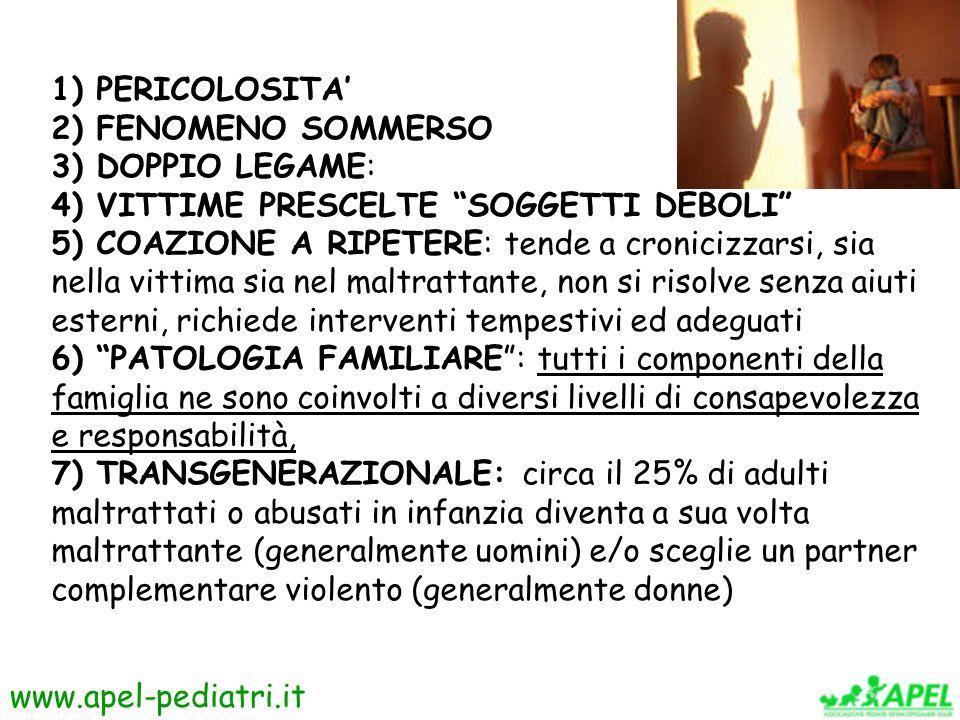 www.apel-pediatri.it 1) PERICOLOSITA' 2) FENOMENO SOMMERSO 3) DOPPIO LEGAME: 4) VITTIME PRESCELTE SOGGETTI DEBOLI 5) COAZIONE A RIPETERE: tende a cronicizzarsi, sia nella vittima sia nel maltrattante, non si risolve senza aiuti esterni, richiede interventi tempestivi ed adeguati 6) PATOLOGIA FAMILIARE : tutti i componenti della famiglia ne sono coinvolti a diversi livelli di consapevolezza e responsabilità, 7) TRANSGENERAZIONALE: circa il 25% di adulti maltrattati o abusati in infanzia diventa a sua volta maltrattante (generalmente uomini) e/o sceglie un partner complementare violento (generalmente donne)