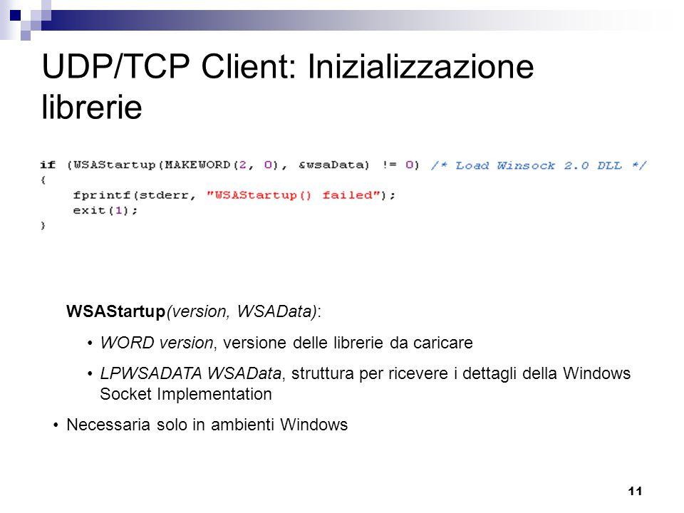 11 UDP/TCP Client: Inizializzazione librerie WSAStartup(version, WSAData): WORD version, versione delle librerie da caricare LPWSADATA WSAData, struttura per ricevere i dettagli della Windows Socket Implementation Necessaria solo in ambienti Windows