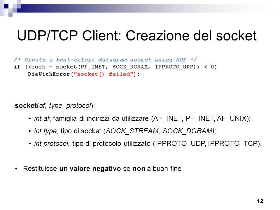 12 UDP/TCP Client: Creazione del socket socket(af, type, protocol): int af, famiglia di indirizzi da utilizzare (AF_INET, PF_INET, AF_UNIX); int type, tipo di socket (SOCK_STREAM, SOCK_DGRAM); int protocol, tipo di protocolo utilizzato (IPPROTO_UDP, IPPROTO_TCP).