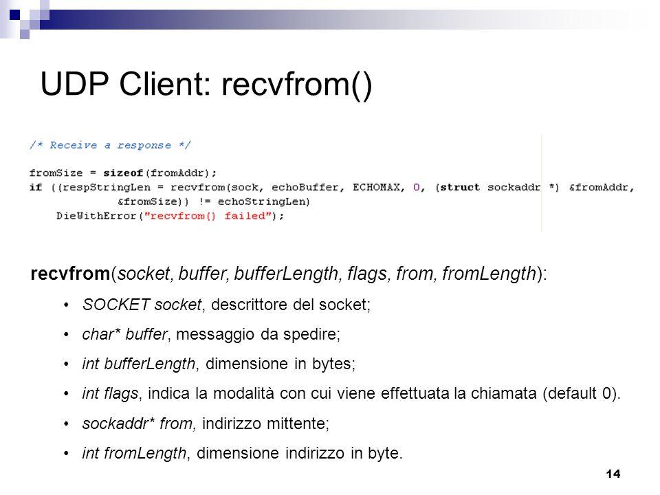 14 UDP Client: recvfrom() recvfrom(socket, buffer, bufferLength, flags, from, fromLength): SOCKET socket, descrittore del socket; char* buffer, messaggio da spedire; int bufferLength, dimensione in bytes; int flags, indica la modalità con cui viene effettuata la chiamata (default 0).
