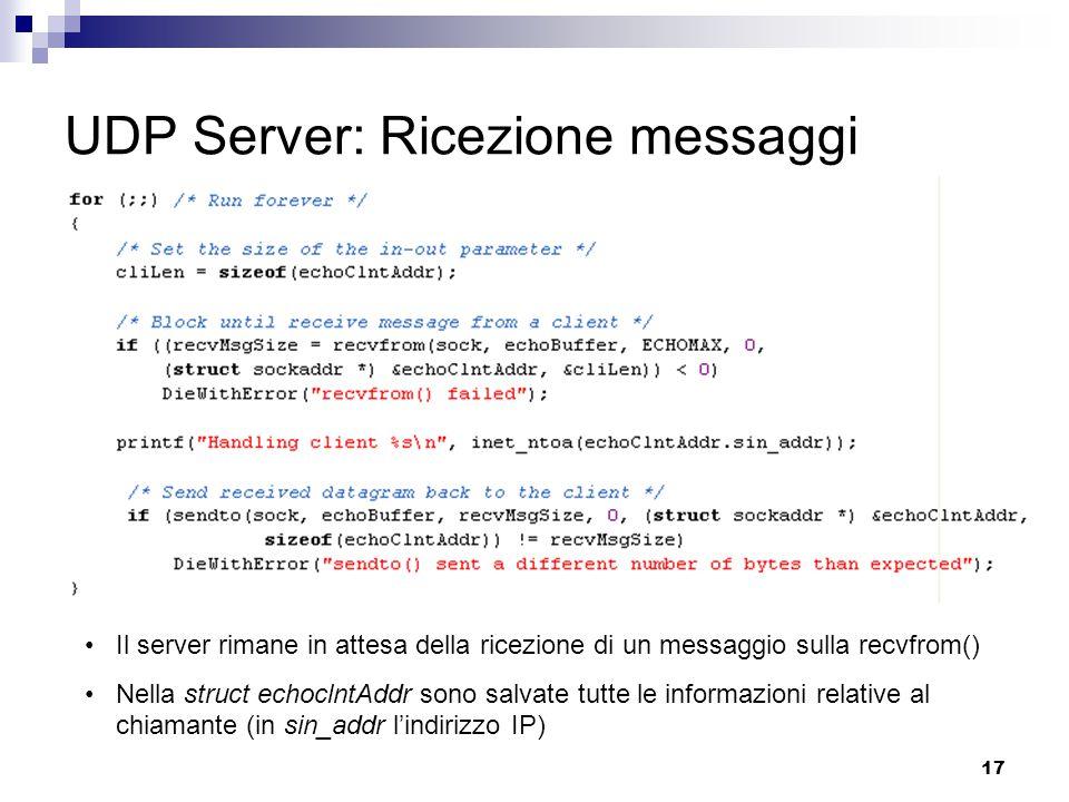 17 UDP Server: Ricezione messaggi Il server rimane in attesa della ricezione di un messaggio sulla recvfrom() Nella struct echoclntAddr sono salvate tutte le informazioni relative al chiamante (in sin_addr l'indirizzo IP)