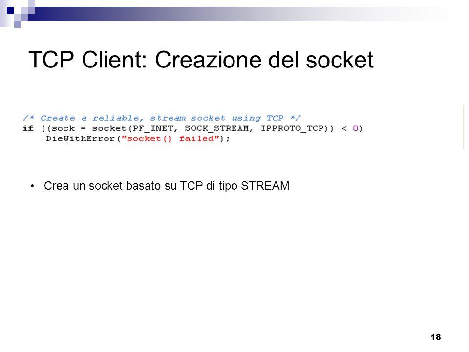 18 TCP Client: Creazione del socket Crea un socket basato su TCP di tipo STREAM