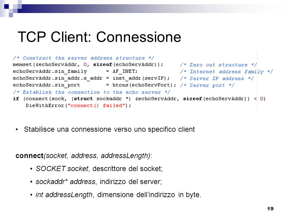 19 TCP Client: Connessione Stabilisce una connessione verso uno specifico client connect(socket, address, addressLength): SOCKET socket, descrittore d