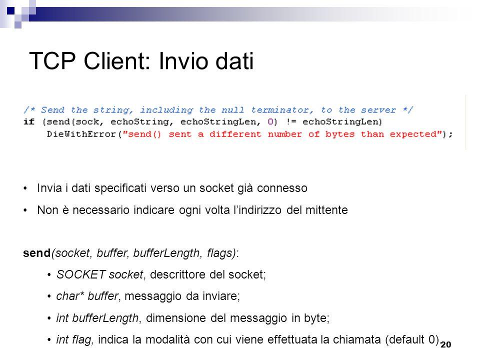 20 TCP Client: Invio dati Invia i dati specificati verso un socket già connesso Non è necessario indicare ogni volta l'indirizzo del mittente send(socket, buffer, bufferLength, flags): SOCKET socket, descrittore del socket; char* buffer, messaggio da inviare; int bufferLength, dimensione del messaggio in byte; int flag, indica la modalità con cui viene effettuata la chiamata (default 0).