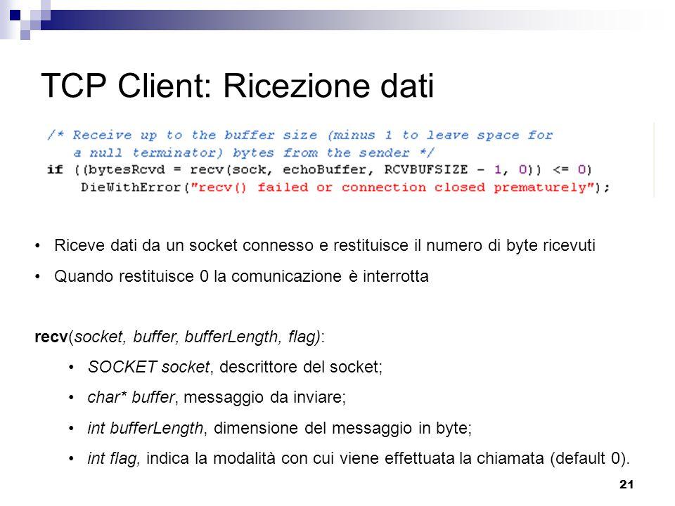 21 TCP Client: Ricezione dati Riceve dati da un socket connesso e restituisce il numero di byte ricevuti Quando restituisce 0 la comunicazione è interrotta recv(socket, buffer, bufferLength, flag): SOCKET socket, descrittore del socket; char* buffer, messaggio da inviare; int bufferLength, dimensione del messaggio in byte; int flag, indica la modalità con cui viene effettuata la chiamata (default 0).