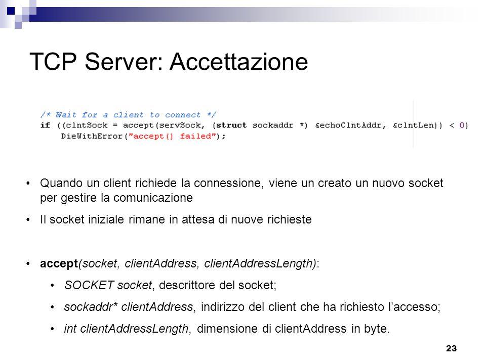 23 TCP Server: Accettazione Quando un client richiede la connessione, viene un creato un nuovo socket per gestire la comunicazione Il socket iniziale rimane in attesa di nuove richieste accept(socket, clientAddress, clientAddressLength): SOCKET socket, descrittore del socket; sockaddr* clientAddress, indirizzo del client che ha richiesto l'accesso; int clientAddressLength, dimensione di clientAddress in byte.