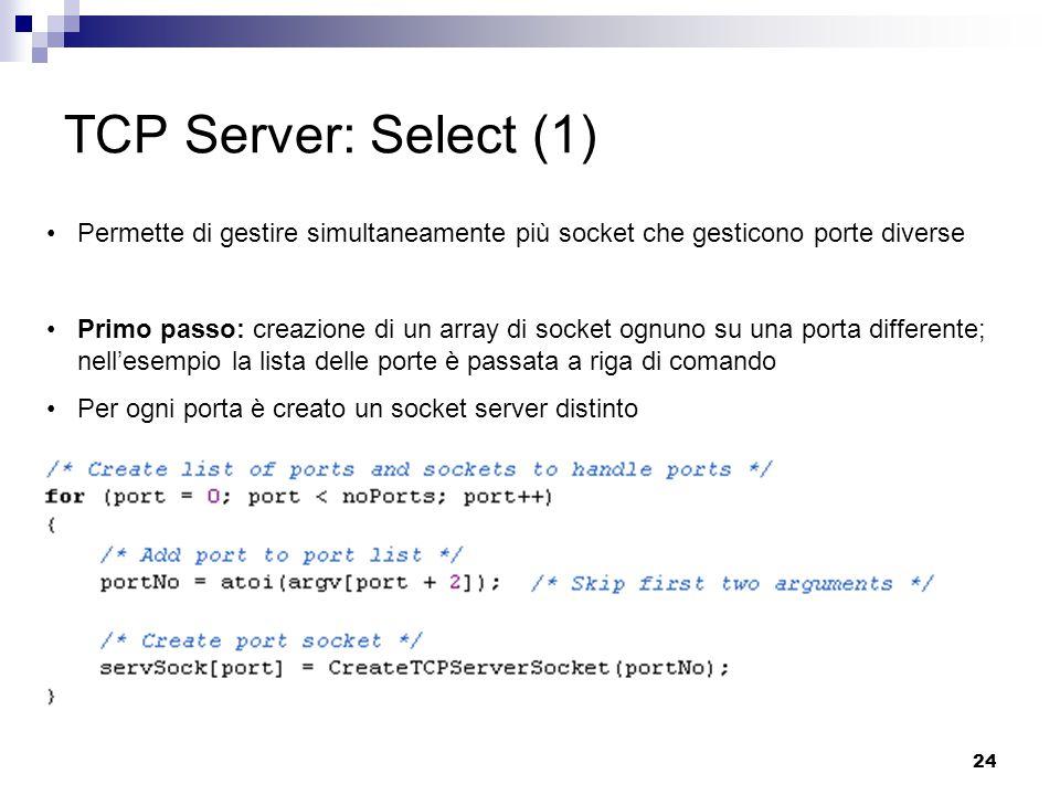24 TCP Server: Select (1) Permette di gestire simultaneamente più socket che gesticono porte diverse Primo passo: creazione di un array di socket ognuno su una porta differente; nell'esempio la lista delle porte è passata a riga di comando Per ogni porta è creato un socket server distinto